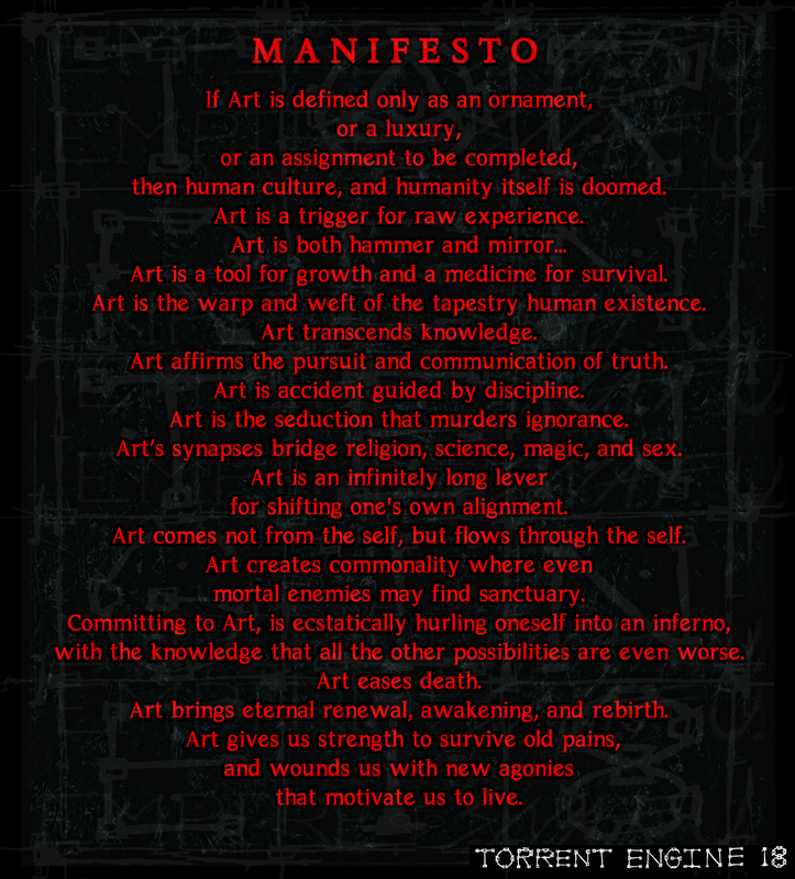 MANIFESTO  If Art is defined only as an ornament,  or a luxury,   or an assignment to be completed,  then human culture, and humanity itself is doomed.  Art is a trigger for raw experience.  Art is both hammer and mirror...   Art is a tool for growth and a medicine for survival.   Art is the warp and weft of the tapestry human existence.  Art transcends knowledge.  Art affirms the pursuit and communication of truth.  Art is accident guided by discipline.  Art is the seduction that murders ignorance.   Art's synapses bridge religion, science, magic, and sex.   Art is an infinitely long lever  for shifting one's own alignment.   Art comes not from the self, but flows through the self. Art creates commonality where even  mortal enemies may find sanctuary.     Committing to Art, is ecstatically hurling oneself into an inferno,  with the knowledge that all the other possibilities are even worse.   Art eases death.  Art brings eternal renewal, awakening, and rebirth.    Art gives us strength to survive old pains,   and wounds us with new agonies  that motivate us to live.